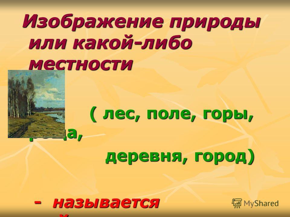 Изображение природы или какой-либо местности Изображение природы или какой-либо местности ( лес, поле, горы, роща, ( лес, поле, горы, роща, деревня, город) деревня, город) - называется пейзажем. - называется пейзажем.