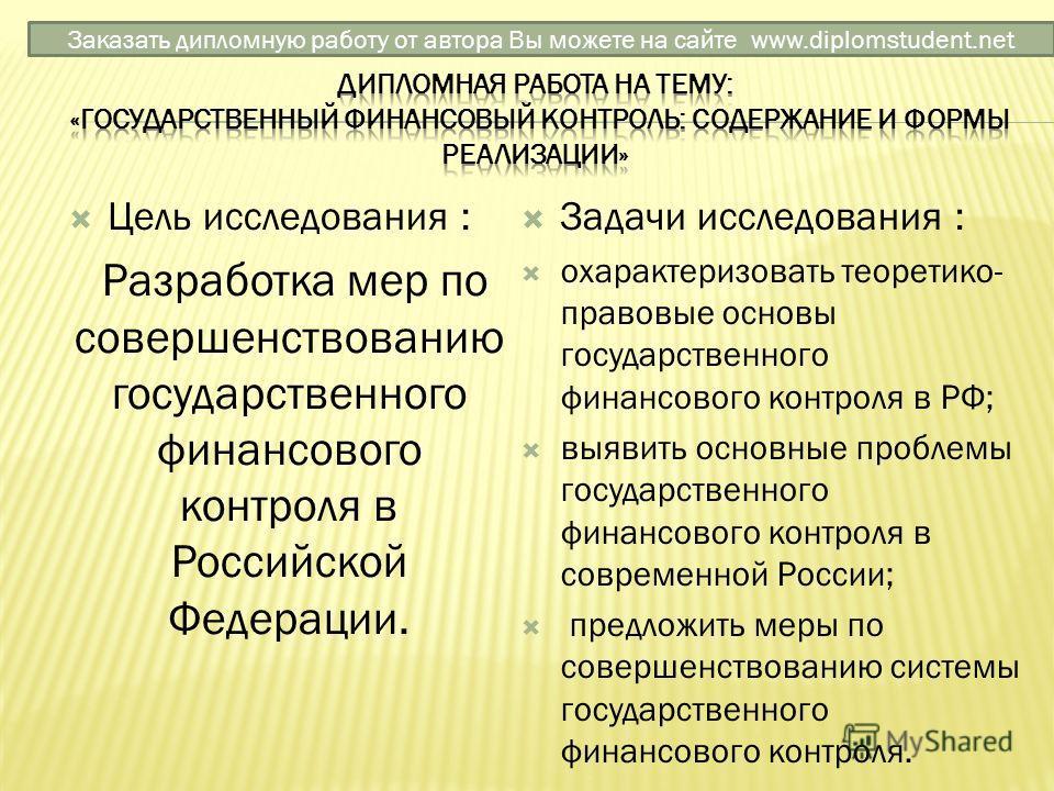 Цель исследования : Разработка мер по совершенствованию государственного финансового контроля в Российской Федерации. Задачи исследования : охарактеризовать теоретико- правовые основы государственного финансового контроля в РФ; выявить основные пробл