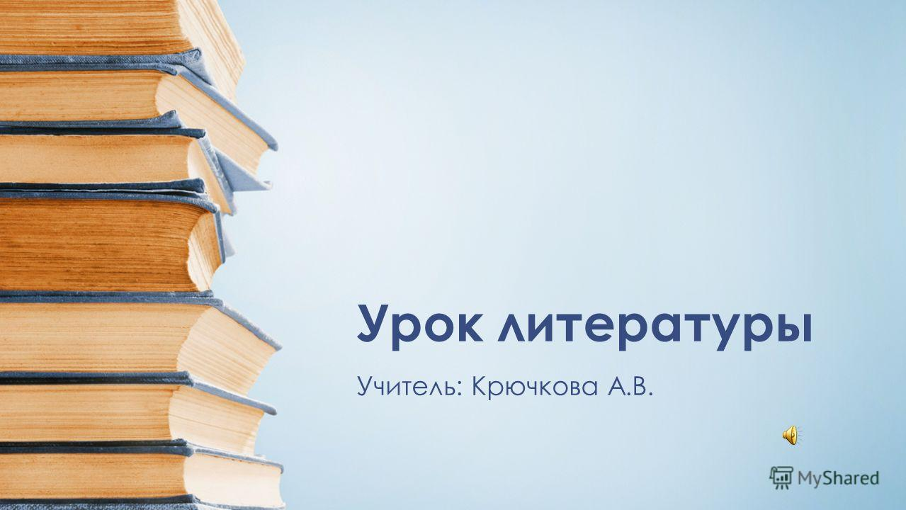 Урок литературы Учитель: Крючкова А.В.