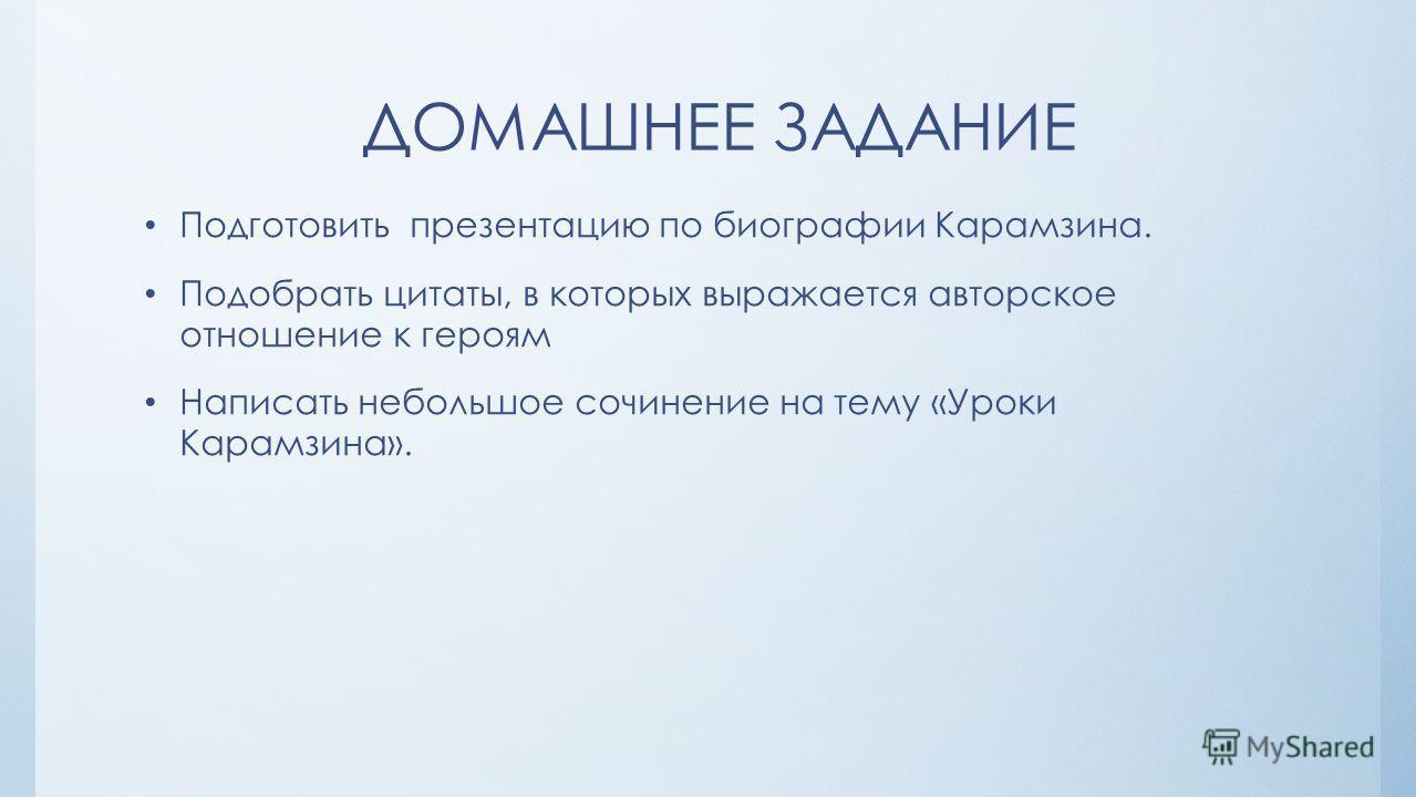 ДОМАШНЕЕ ЗАДАНИЕ Подготовить презентацию по биографии Карамзина. Подобрать цитаты, в которых выражается авторское отношение к героям Написать небольшое сочинение на тему «Уроки Карамзина».