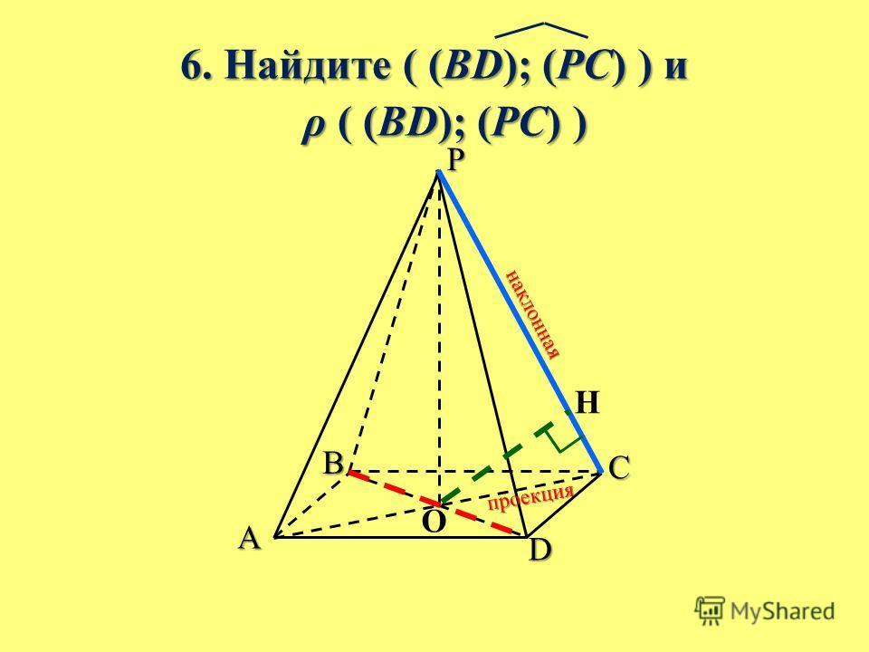 6. Найдите ( (BD); (PC) ) и ρ ( (BD); (PC) ) ρ ( (BD); (PC) ) B A C D P O H н а к л о н н а я п р о е к ц и я