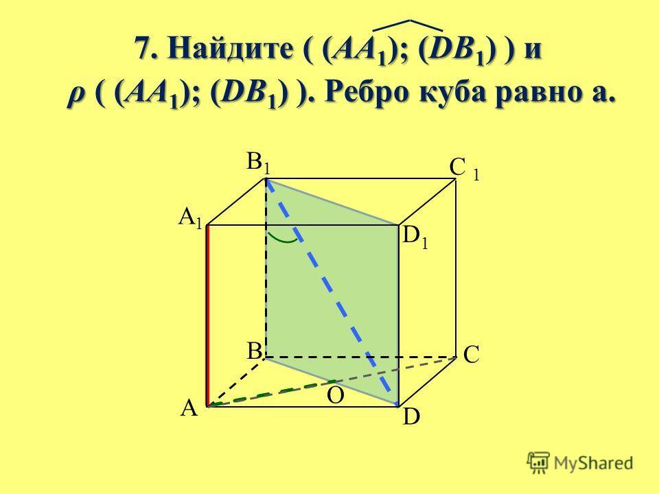 7. Найдите ( (AA 1 ); (DB 1 ) ) и 7. Найдите ( (AA 1 ); (DB 1 ) ) и ρ ( (AA 1 ); (DB 1 ) ). Ребро куба равно а. ρ ( (AA 1 ); (DB 1 ) ). Ребро куба равно а. B A C D A1A1 B1B1 C 1 D1D1 O