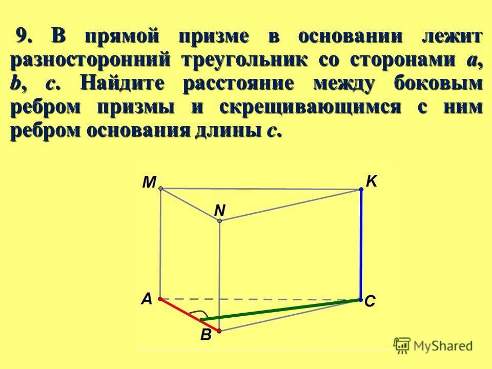 9. В прямой призме в основании лежит разносторонний треугольник со сторонами a, b, c. Найдите расстояние между боковым ребром призмы и скрещивающимся с ним ребром основания длины c. 9. В прямой призме в основании лежит разносторонний треугольник со с