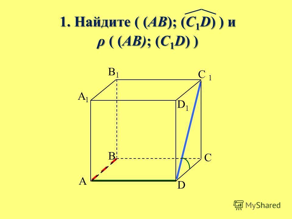 1. Найдите ( (AB); (C 1 D) ) и 1. Найдите ( (AB); (C 1 D) ) и ρ ( (AB); (C 1 D) ) ρ ( (AB); (C 1 D) ) B A C D A1A1 B1B1 C 1 D1D1
