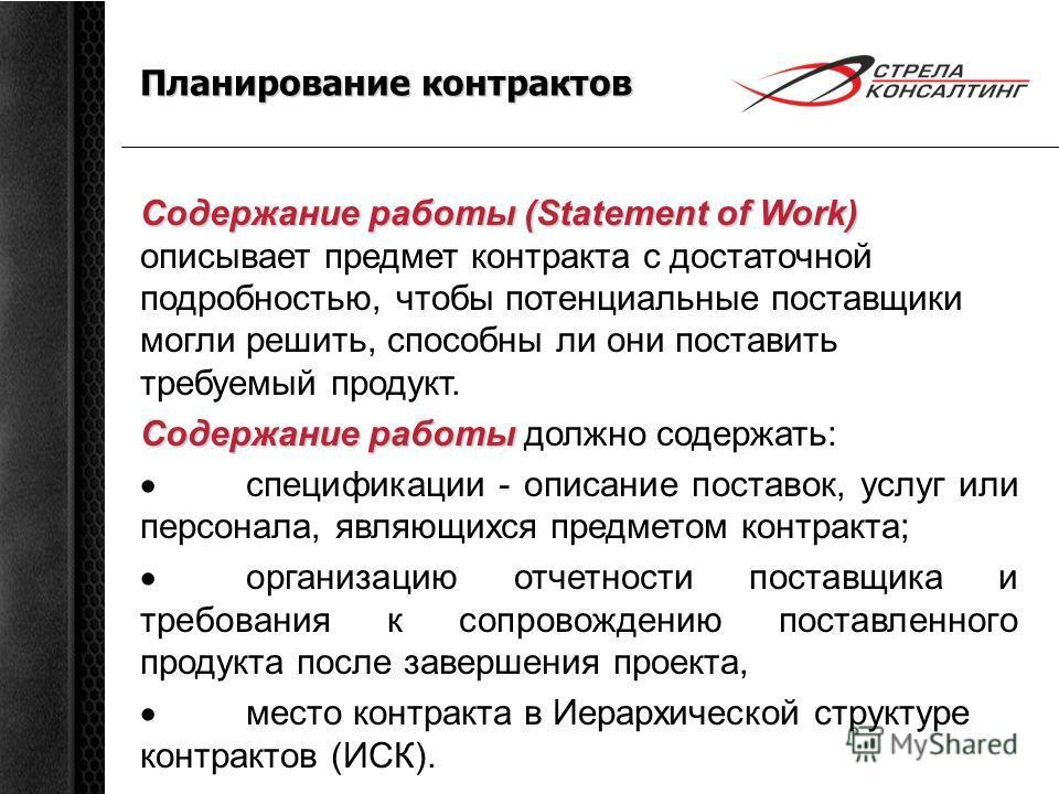 Планирование контрактов Содержание работы (Statement of Work) Содержание работы (Statement of Work) описывает предмет контракта с достаточной подробностью, чтобы потенциальные поставщики могли решить, способны ли они поставить требуемый продукт. Соде