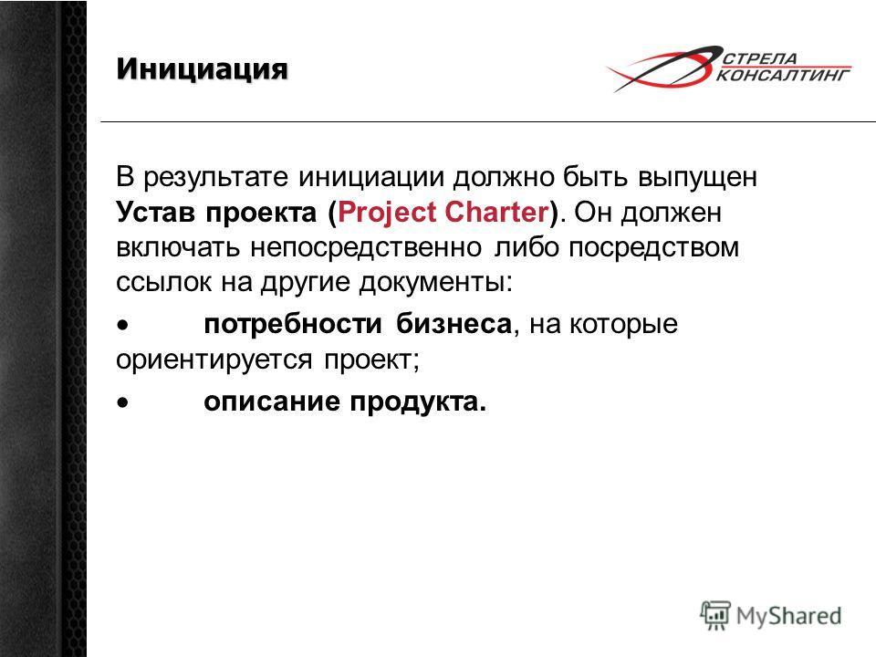 Инициация В результате инициации должно быть выпущен Устав проекта (Project Charter). Он должен включать непосредственно либо посредством ссылок на другие документы: потребности бизнеса, на которые ориентируется проект; описание продукта.