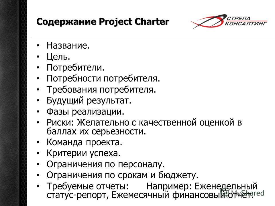 Содержание Project Charter Название. Цель. Потребители. Потребности потребителя. Требования потребителя. Будущий результат. Фазы реализации. Риски: Желательно с качественной оценкой в баллах их серьезности. Команда проекта. Критерии успеха. Ограничен