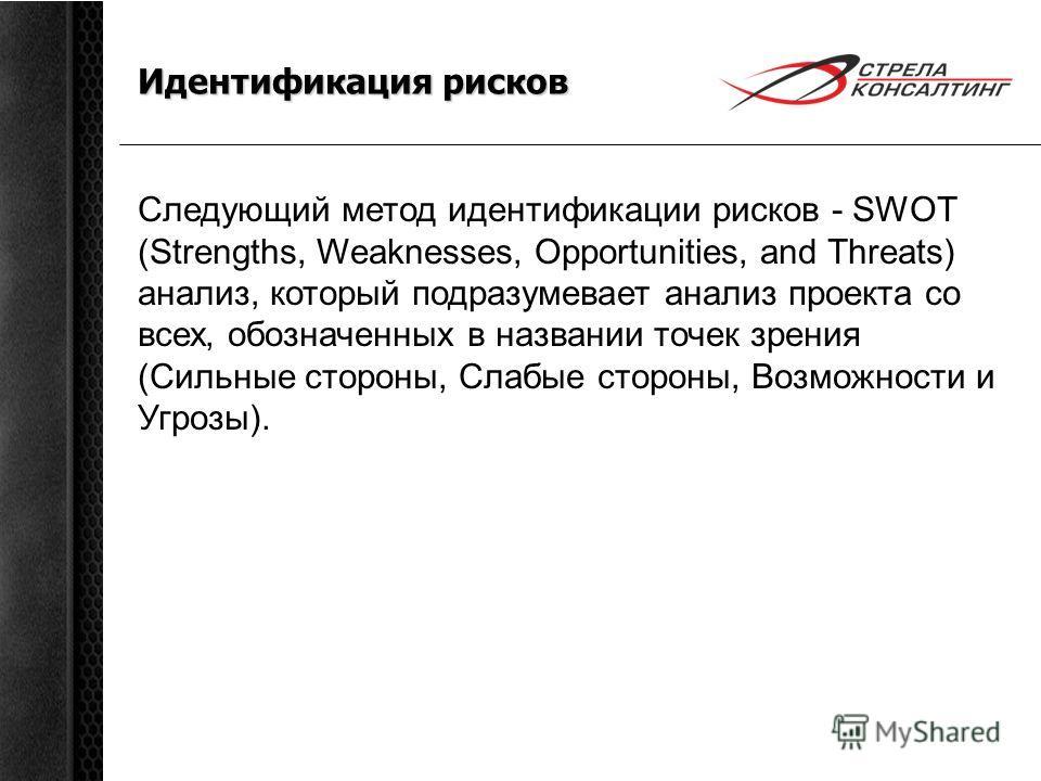 Идентификация рисков Следующий метод идентификации рисков - SWOT (Strengths, Weaknesses, Opportunities, and Threats) анализ, который подразумевает анализ проекта со всех, обозначенных в названии точек зрения (Сильные стороны, Слабые стороны, Возможно