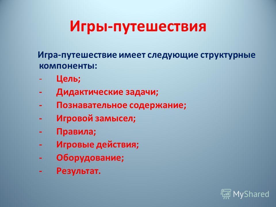 Игры-путешествия Игра-путешествие имеет следующие структурные компоненты: -Цель; -Дидактические задачи; -Познавательное содержание; -Игровой замысел; -Правила; -Игровые действия; -Оборудование; -Результат.