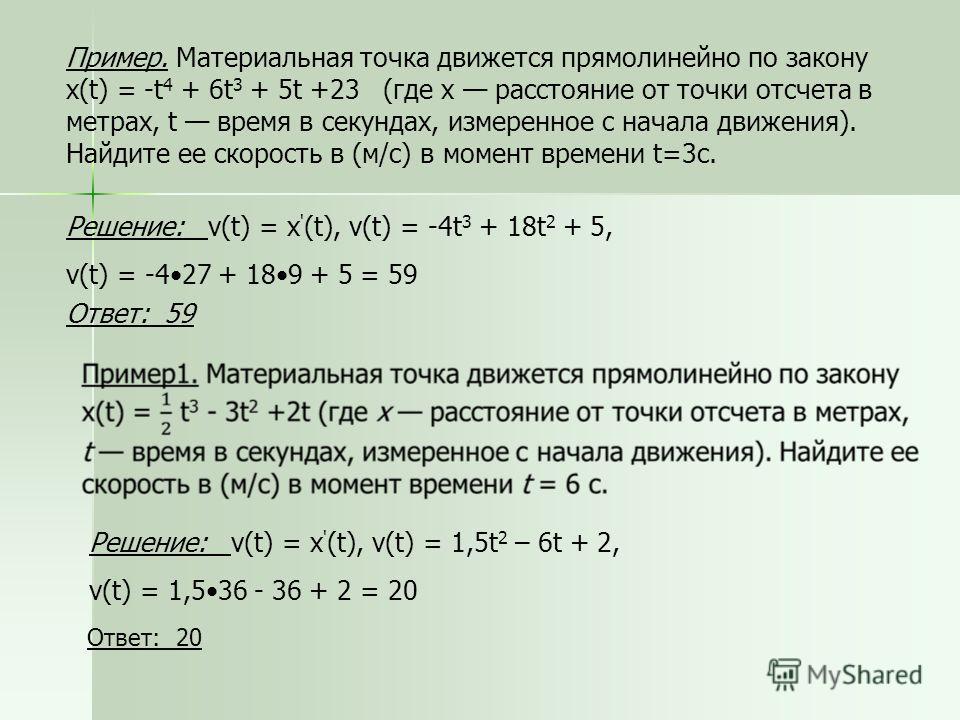 Пример. Материальная точка движется прямолинейно по закону x(t) = -t 4 + 6t 3 + 5t +23 (где x расстояние от точки отсчета в метрах, t время в секундах, измеренное с начала движения). Найдите ее скорость в (м/с) в момент