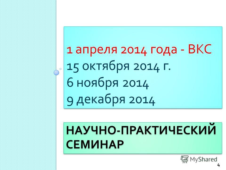 НАУЧНО - ПРАКТИЧЕСКИЙ СЕМИНАР 1 апреля 2014 года - ВКС 15 октября 2014 г. 6 ноября 2014 9 декабря 2014 1 апреля 2014 года - ВКС 15 октября 2014 г. 6 ноября 2014 9 декабря 2014 4