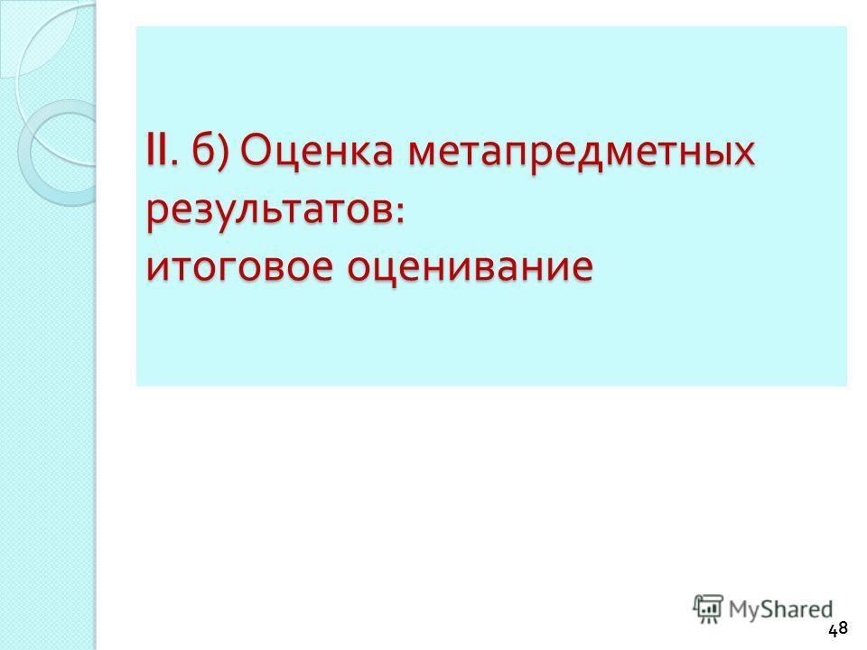 II. б ) Оценка метапредметных результатов : итоговое оценивание 48