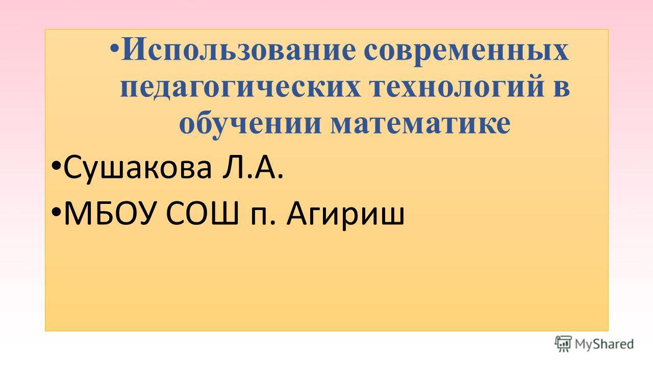 Использование современных педагогических технологий в обучении математике Сушакова Л.А. МБОУ СОШ п. Агириш