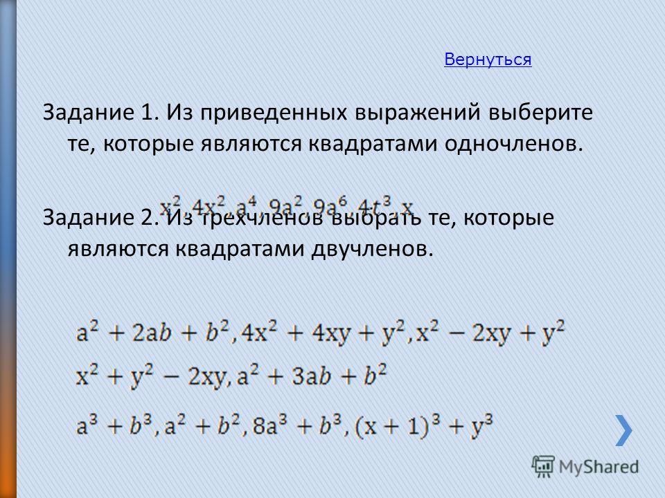 Задание 1. Из приведенных выражений выберите те, которые являются квадратами одночленов. Задание 2. Из трехчленов выбрать те, которые являются квадратами двучленов. Вернуться