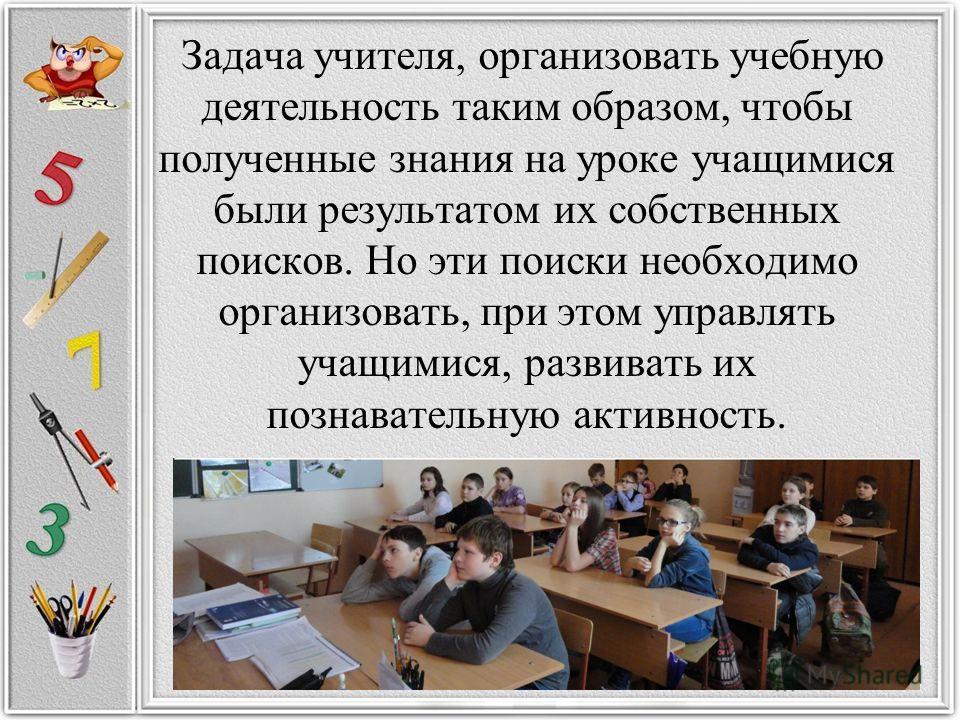 Задача учителя, организовать учебную деятельность таким образом, чтобы полученные знания на уроке учащимися были результатом их собственных поисков. Но эти поиски необходимо организовать, при этом управлять учащимися, развивать их познавательную акти