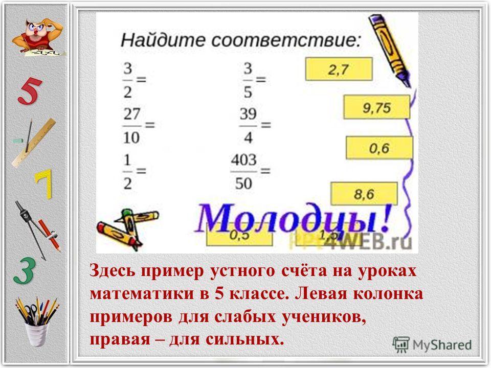Здесь пример устного счёта на уроках математики в 5 классе. Левая колонка примеров для слабых учеников, правая – для сильных.