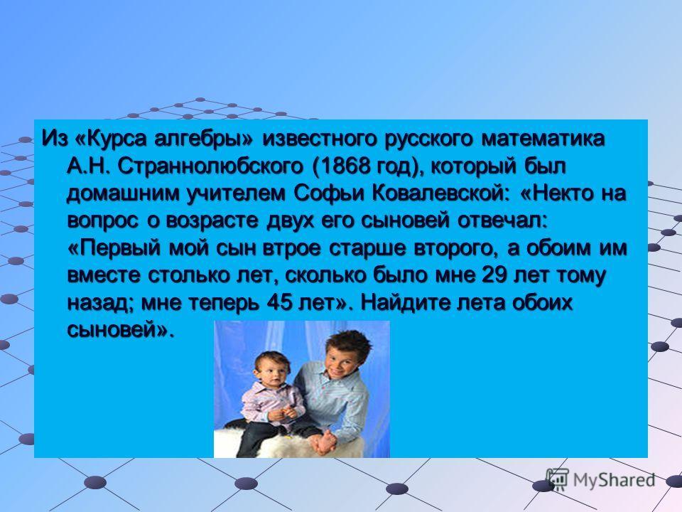 Из «Курса алгебры» известного русского математика А.Н. Страннолюбского (1868 год), который был домашним учителем Софьи Ковалевской: «Некто на вопрос о возрасте двух его сыновей отвечал: «Первый мой сын втрое старше второго, а обоим им вместе столько