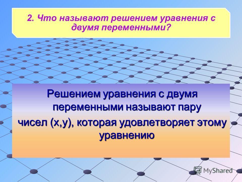 2. Что называют решением уравнения с двумя переменными? Решением уравнения с двумя переменными называют пару чисел (х,y), которая удовлетворяет этому уравнению