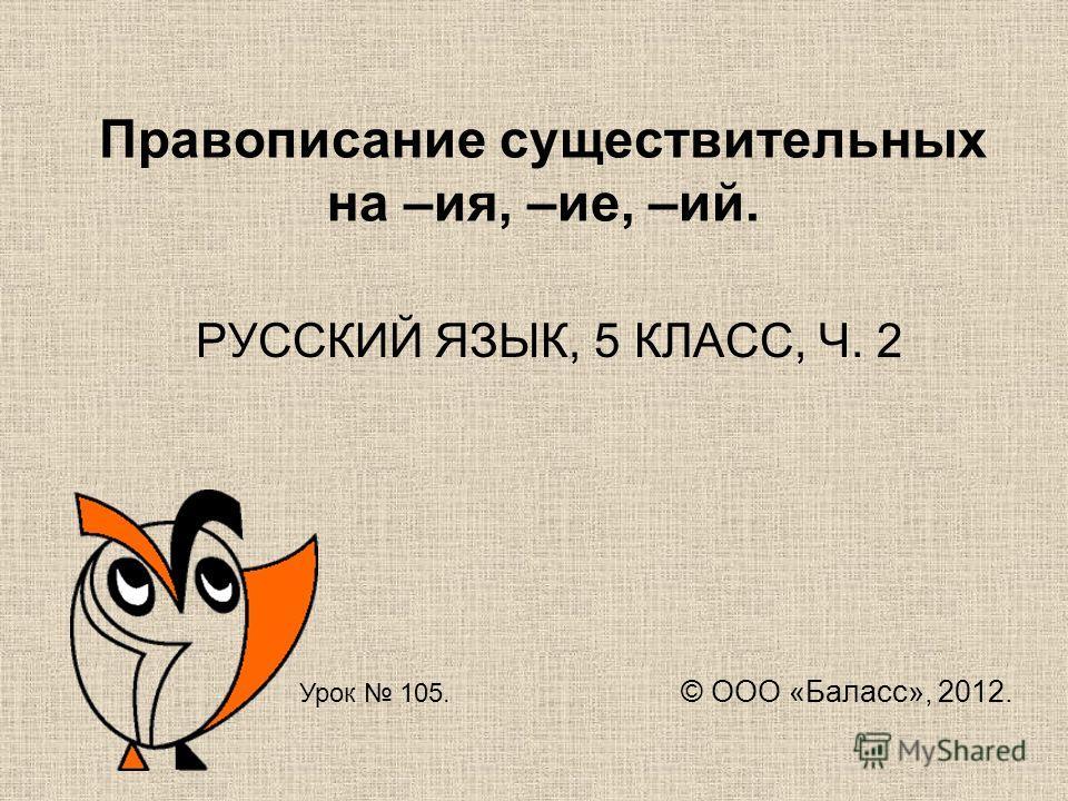 Правописание существительных на –ия, –ие, –ий. РУССКИЙ ЯЗЫК, 5 КЛАСС, Ч. 2 Урок 105. © ООО «Баласс», 2012.