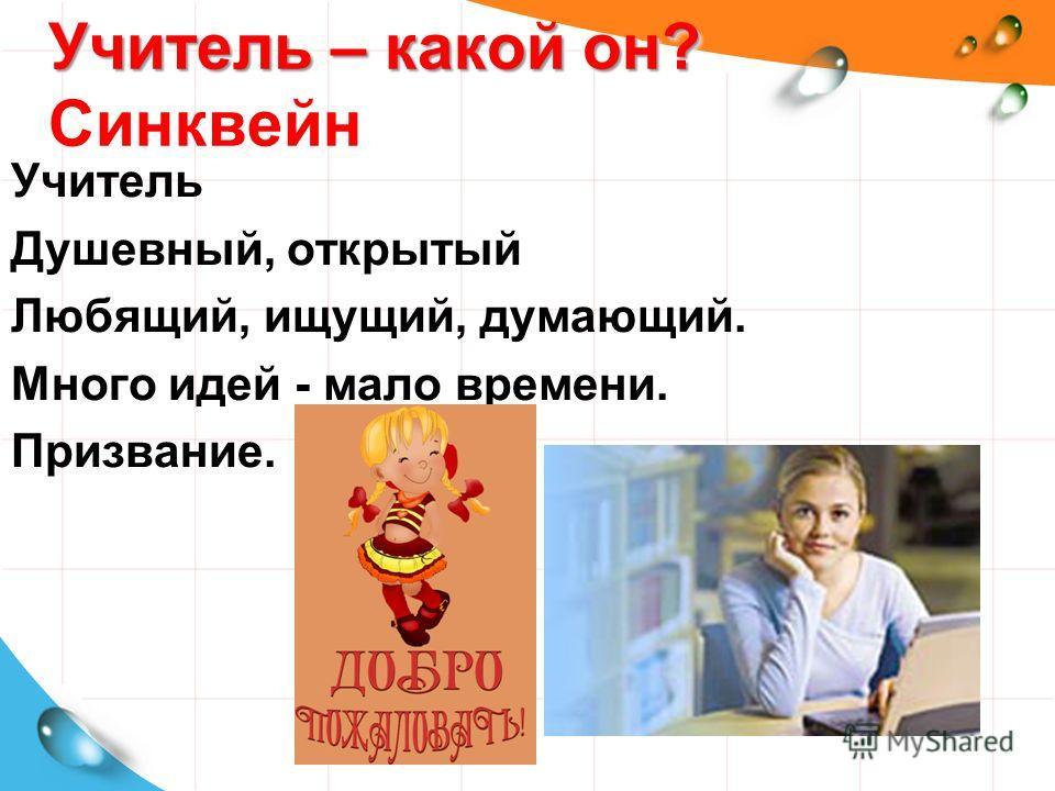 Учитель – какой он? Учитель – какой он? Синквейн Учитель Душевный, открытый Любящий, ищущий, думающий. Много идей - мало времени. Призвание.