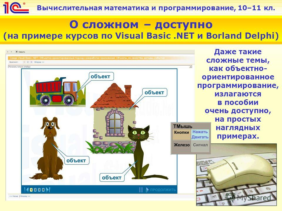 Вычислительная математика и программирование, 10–11 кл. О сложном – доступно (на примере курсов по Visual Basic.NET и Borland Delphi) Даже такие сложные темы, как объектно- ориентированное программирование, излагаются в пособии очень доступно, на про