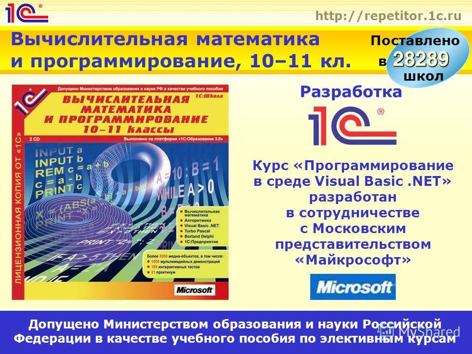 http://repetitor.1c.ru Вычислительная математика и программирование, 10–11 кл. Разработка Допущено Министерством образования и науки Российской Федерации в качестве учебного пособия по элективным курсам Курс «Программирование в среде Visual Basic.NET