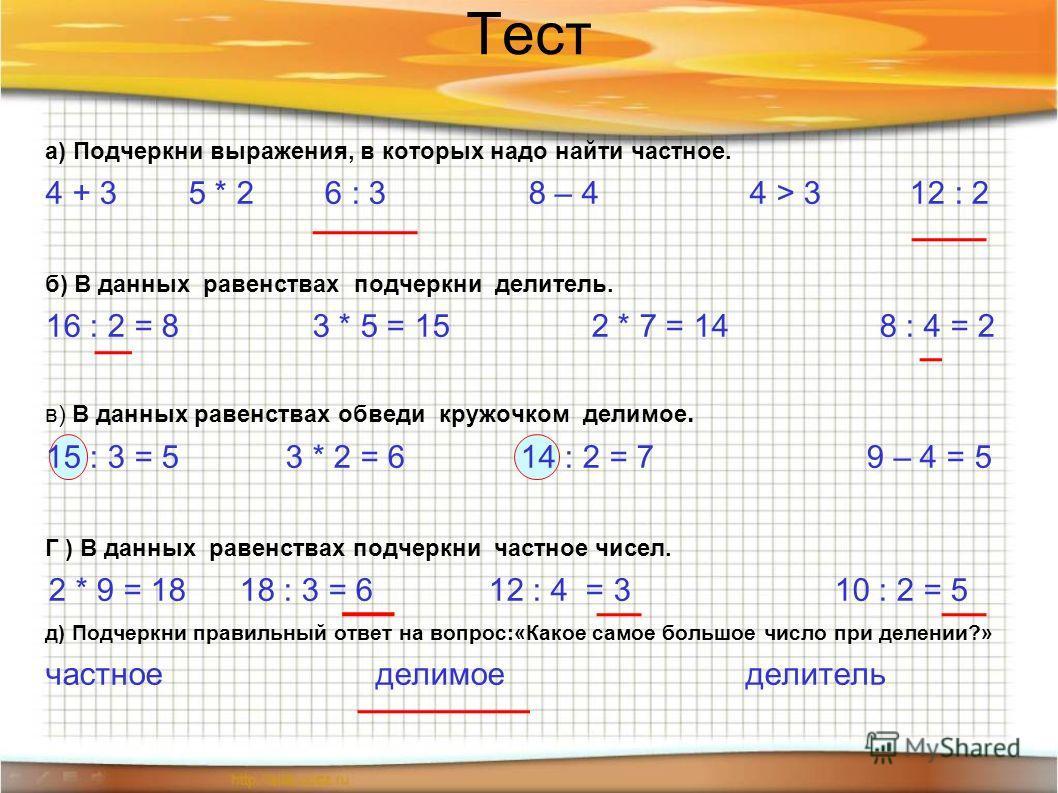 Тест а) Подчеркни выражения, в которых надо найти частное. 4 + 3 5 * 2 6 : 3 8 – 4 4 > 3 12 : 2 б) В данных равенствах подчеркни делитель. 16 : 2 = 8 3 * 5 = 15 2 * 7 = 14 8 : 4 = 2 в) В данных равенствах обведи кружочком делимое. 15 : 3 = 5 3 * 2 =