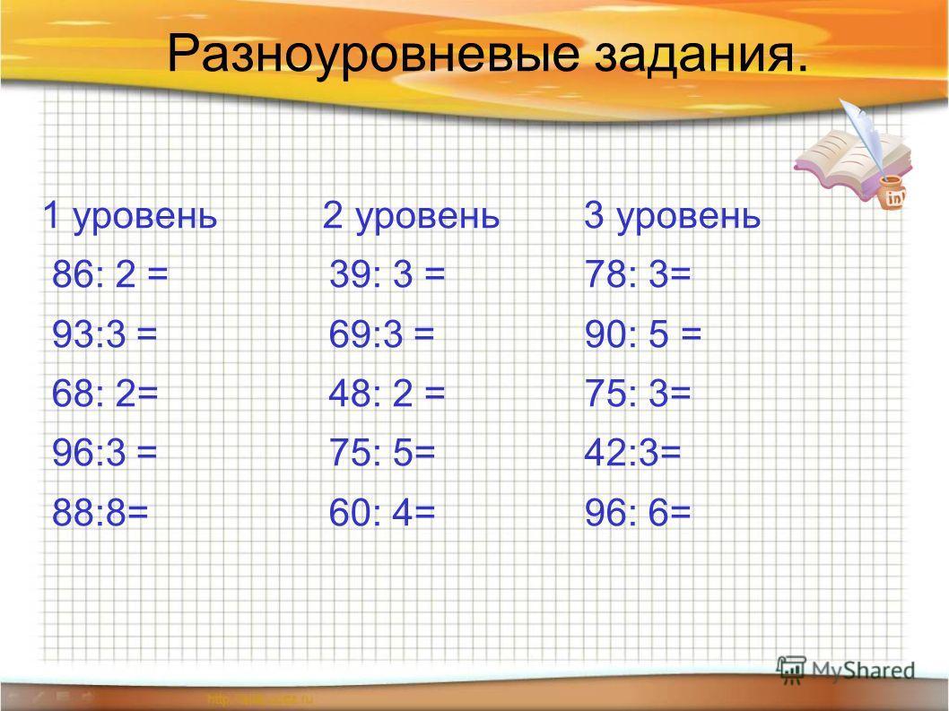 Разноуровневые задания. 1 уровень 2 уровень 3 уровень 86: 2 = 39: 3 = 78: 3= 93:3 = 69:3 = 90: 5 = 68: 2= 48: 2 = 75: 3= 96:3 = 75: 5= 42:3= 88:8= 60: 4= 96: 6=