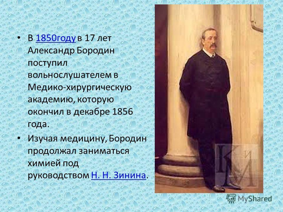 В 1850 году в 17 лет Александр Бородин поступил вольнослушателем в Медико-хирургическую академию, которую окончил в декабре 1856 года.1850 году Изучая медицину, Бородин продолжал заниматься химией под руководством Н. Н. Зинина.Н. Н. Зинина