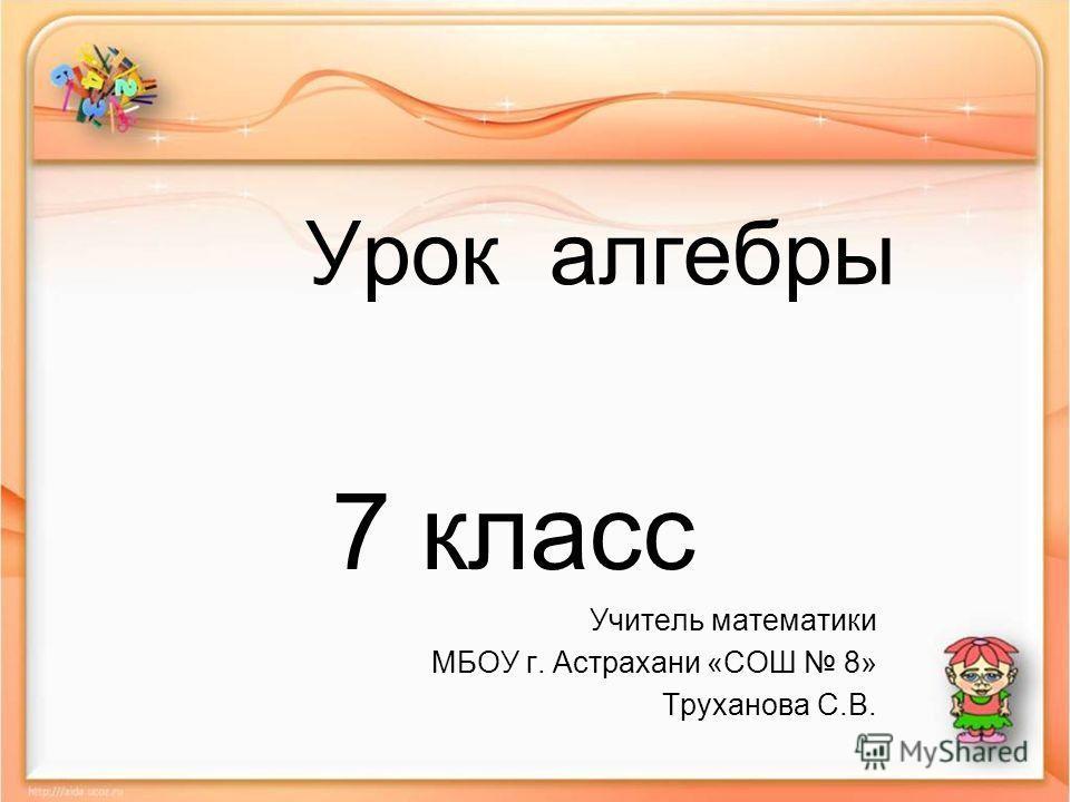 Урок алгебры 7 класс Учитель математики МБОУ г. Астрахани «СОШ 8» Труханова С.В.