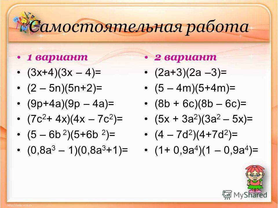 Самостоятельная работа 1 вариант (3x+4)(3x – 4)= (2 – 5n)(5n+2)= (9p+4a)(9p – 4a)= (7 с 2 + 4x)(4x – 7c 2 )= (5 – 6b 2 )(5+6b 2 )= (0,8a 3 – 1)(0,8a 3 +1)= 2 вариант (2 а+3)(2 а –3)= (5 – 4m)(5+4m)= (8b + 6c)(8b – 6c)= (5x + 3a 2 )(3a 2 – 5x)= (4 – 7