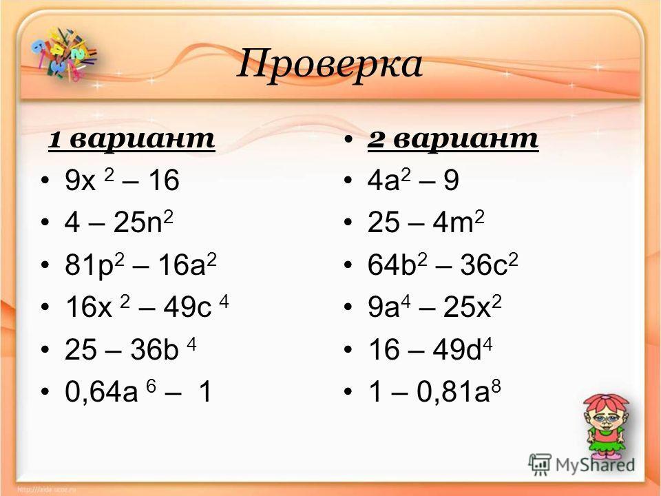 Проверка 1 вариант 9x 2 – 16 4 – 25n 2 81p 2 – 16a 2 16x 2 – 49 с 4 25 – 36b 4 0,64a 6 – 1 2 вариант 4a 2 – 9 25 – 4m 2 64b 2 – 36c 2 9a 4 – 25x 2 16 – 49d 4 1 – 0,81a 8