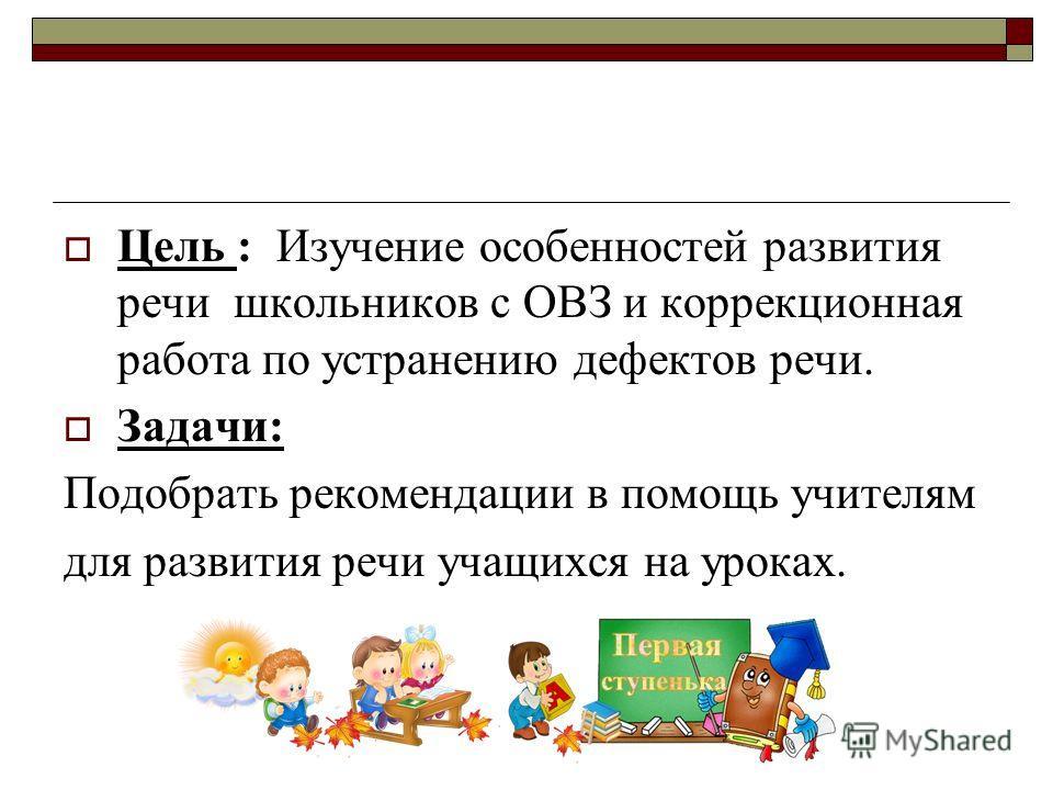 Цель : Изучение особенностей развития речи школьников с ОВЗ и коррекционная работа по устранению дефектов речи. Задачи: Подобрать рекомендации в помощь учителям для развития речи учащихся на уроках.