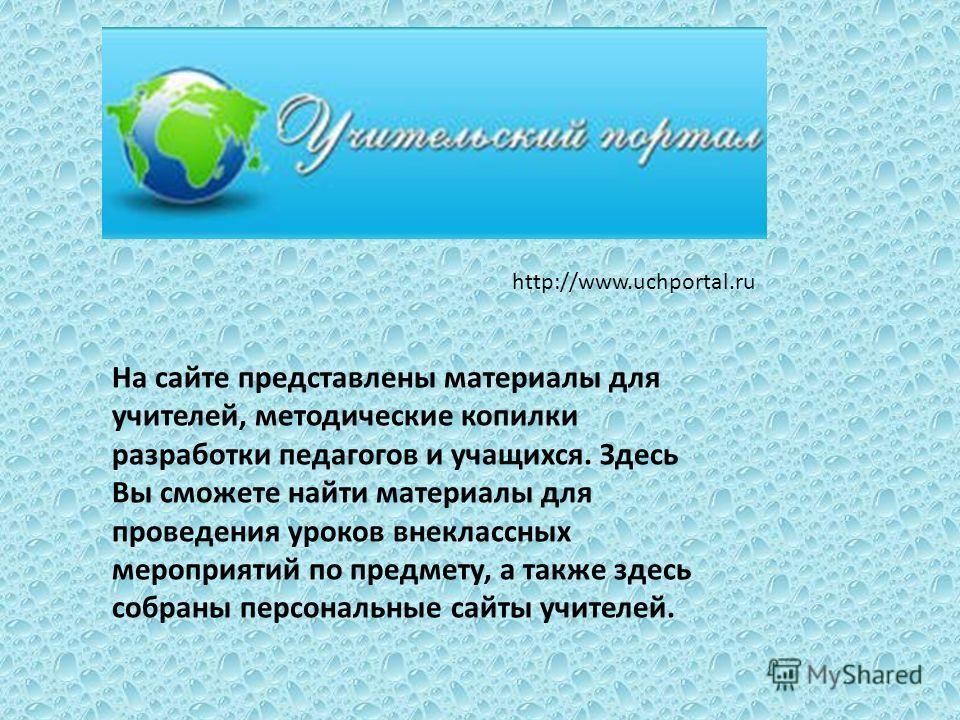 http://www.uchportal.ru На сайте представлены материалы для учителей, методические копилки разработки педагогов и учащихся. Здесь Вы сможете найти материалы для проведения уроков внеклассных мероприятий по предмету, а также здесь собраны персональные