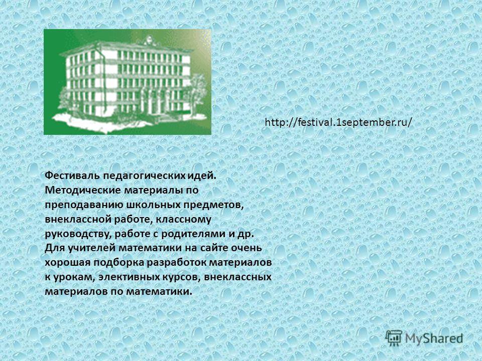 http://festival.1september.ru/ Фестиваль педагогических идей. Методические материалы по преподаванию школьных предметов, внеклассной работе, классному руководству, работе с родителями и др. Для учителей математики на сайте очень хорошая подборка разр