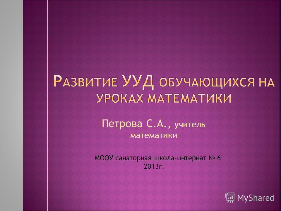 Петрова С.А., учитель математики МООУ санаторная школа-интернат 6 2013 г.
