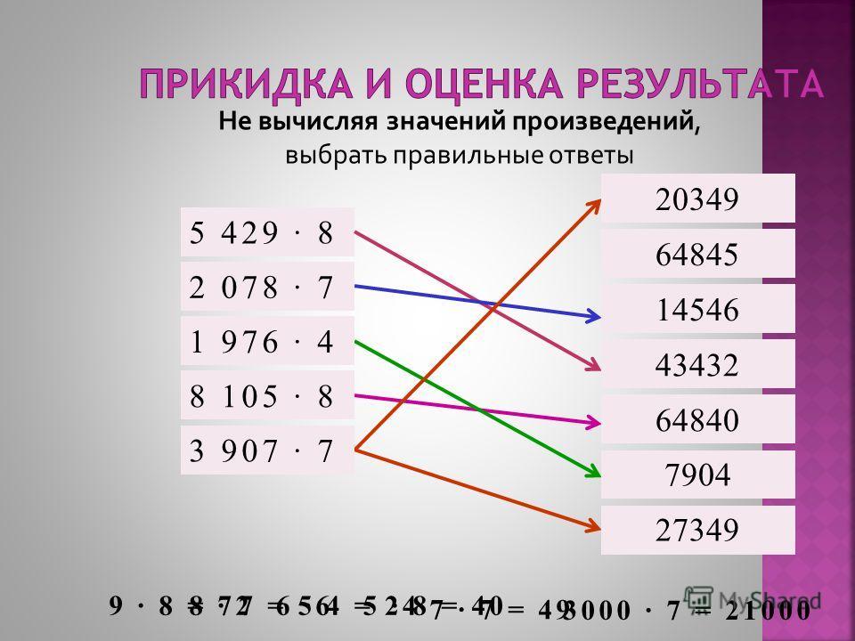 Не вычисляя значений произведений, выбрать правильные ответы 5 429 · 8 20349 2 078 · 7 1 976 · 4 8 105 · 8 3 907 · 7 14546 43432 64840 7904 27349 64845 3000 · 7 = 21000 9 · 8 = 728 · 7 = 566 · 4 = 245 · 8 = 40 7 · 7 = 49 20349