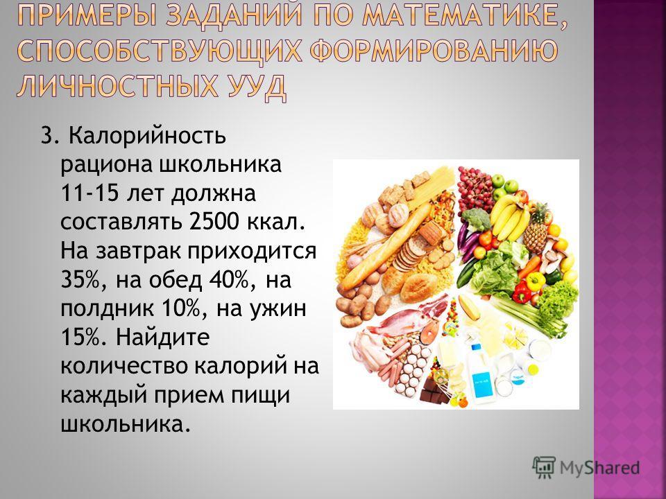 3. Калорийность рациона школьника 11-15 лет должна составлять 2500 ккал. На завтрак приходится 35%, на обед 40%, на полдник 10%, на ужин 15%. Найдите количество калорий на каждый прием пищи школьника.
