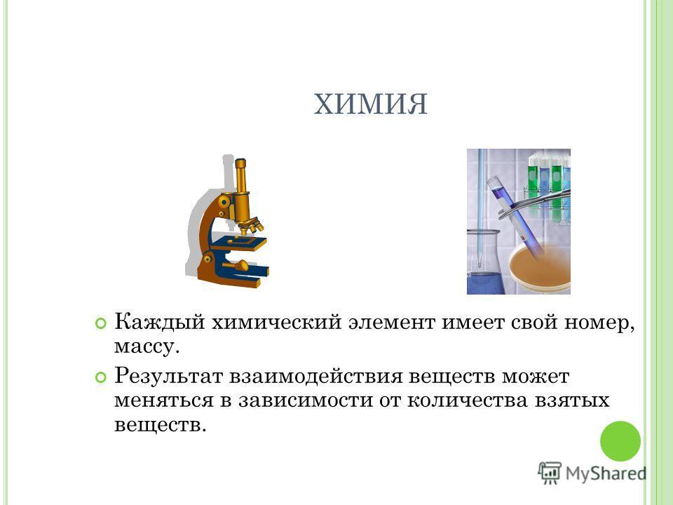 ХИМИЯ Каждый химический элемент имеет свой номер, массу. Результат взаимодействия веществ может меняться в зависимости от количества взятых веществ.