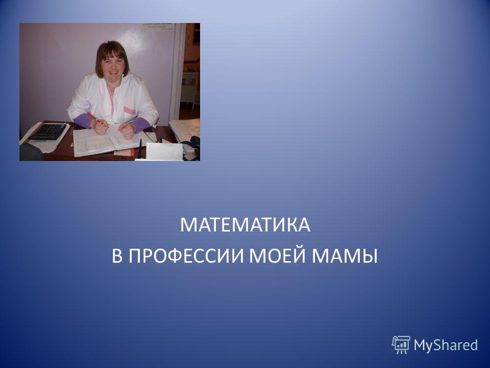 МАТЕМАТИКА В ПРОФЕССИИ МОЕЙ МАМЫ