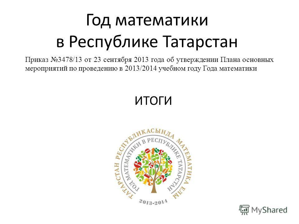 Год математики в Республике Татарстан ИТОГИ Приказ 3478/13 от 23 сентября 2013 года об утверждении Плана основных мероприятий по проведению в 2013/2014 учебном году Года математики