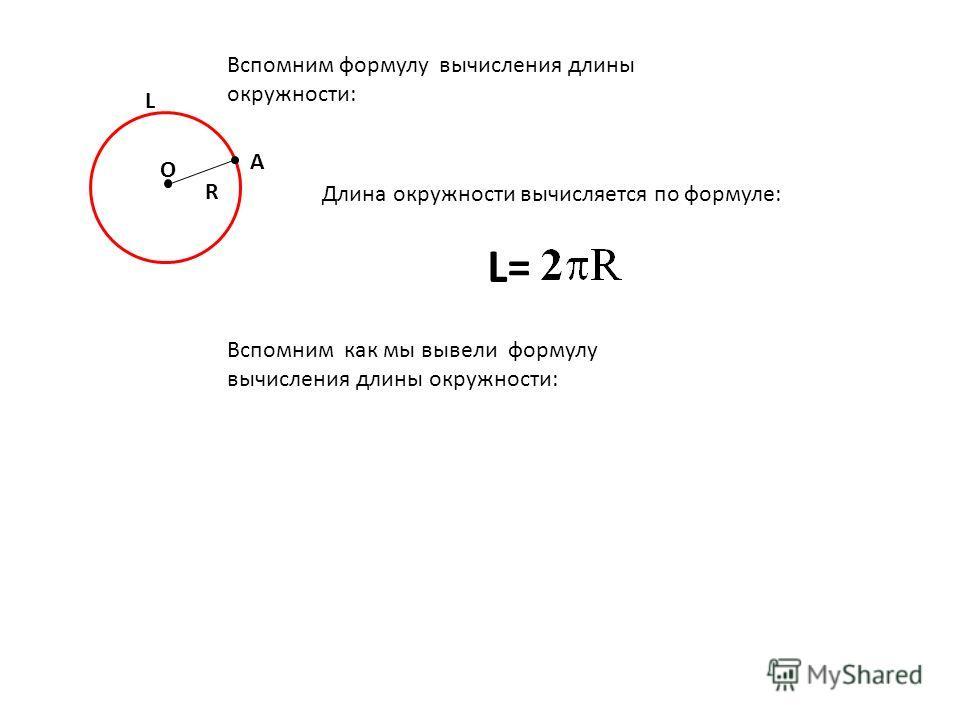 Вспомним формулу вычисления длины окружности: О R А L Длина окружности вычисляется по формуле: L= Вспомним как мы вывели формулу вычисления длины окружности: