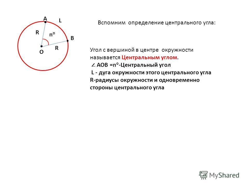 О В А Угол с вершиной в центре окружности называется Центральным углом. АОВ =n°-Центральный угол L - дуга окружности этого центрального угла R-радиусы окружности и одновременно стороны центрального угла R R L n°n° Вспомним определение центрального уг