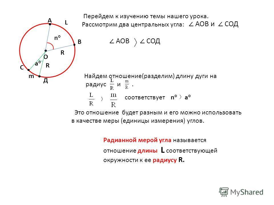 О a°a° В А R Найдем отношение(разделим) длину дуги на радиус и. L m n°n° R n°n°a°a° Радианной мерой угла называется отношение длины L соответствующей окружности к ее радиусу R. Перейдем к изучению темы нашего урока. Рассмотрим два центральных угла: А