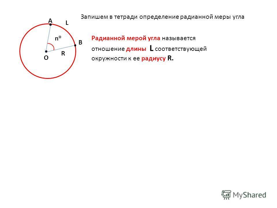 О В А R L n°n°Радианной мерой угла называется отношение длины L соответствующей окружности к ее радиусу R. Запишем в тетради определение радианной меры угла