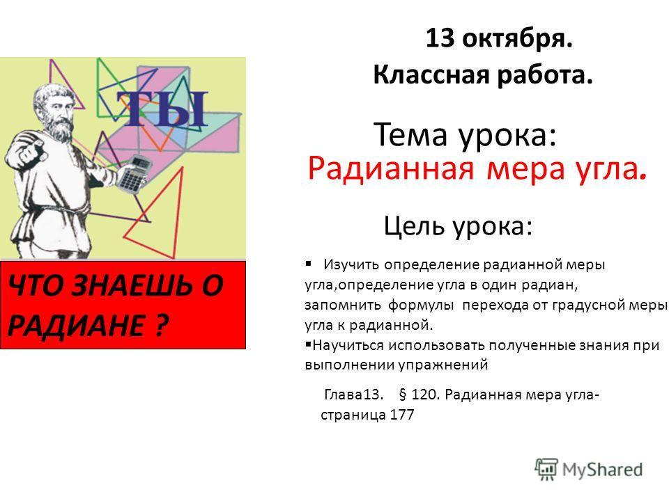 Тема урока: Радианная мера угла. Глава 13. § 120. Радианная мера угла- страница 177 Цель урока: Изучить определение радианной меры угла,определение угла в один радиан, запомнить формулы перехода от градусной меры угла к радианной. Научиться использов