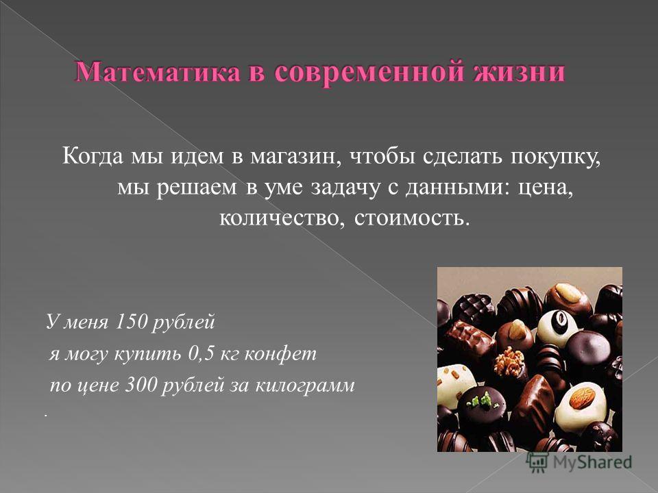 Когда мы идем в магазин, чтобы сделать покупку, мы решаем в уме задачу с данными: цена, количество, стоимость. У меня 150 рублей я могу купить 0,5 кг конфет по цене 300 рублей за килограмм.
