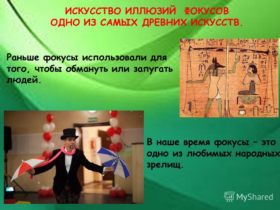 В наше время фокусы – это одно из любимых народных зрелищ. Раньше фокусы использовали для того, чтобы обмануть или запугать людей. ИСКУССТВО ИЛЛЮЗИЙ ФОКУСОВ ОДНО ИЗ САМЫХ ДРЕВНИХ ИСКУССТВ.