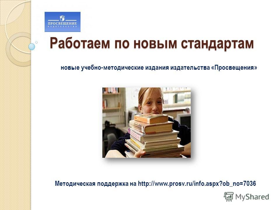 Работаем по новым стандартам новые учебно-методические издания издательства «Просвещения» Методическая поддержка на http://www.prosv.ru/info.aspx?ob_no=7036