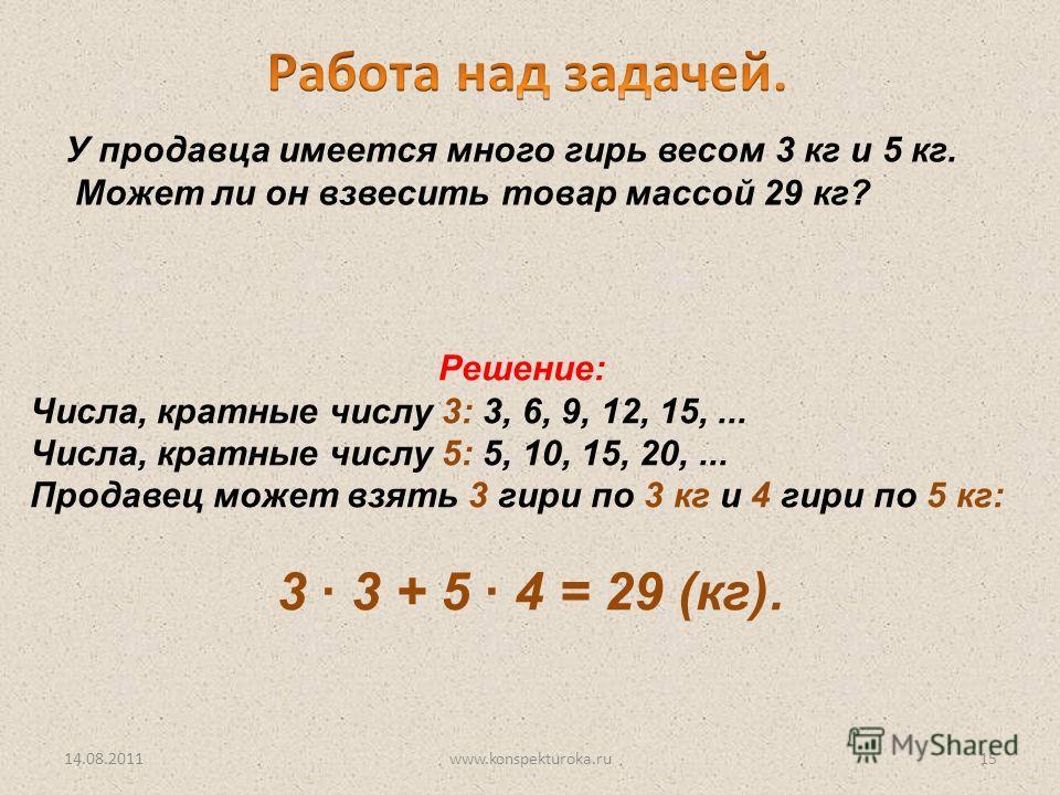 Решение: Числа, кратные числу 3: 3, 6, 9, 12, 15,... Числа, кратные числу 5: 5, 10, 15, 20,... Продавец может взять 3 гири по 3 кг и 4 гири по 5 кг: 3 · 3 + 5 · 4 = 29 (кг). У продавца имеется много гирь весом 3 кг и 5 кг. Может ли он взвесить товар